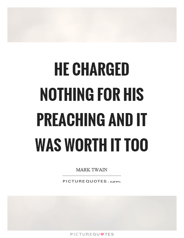 He charged nothing for his preaching and it was worth it too Picture Quote #1