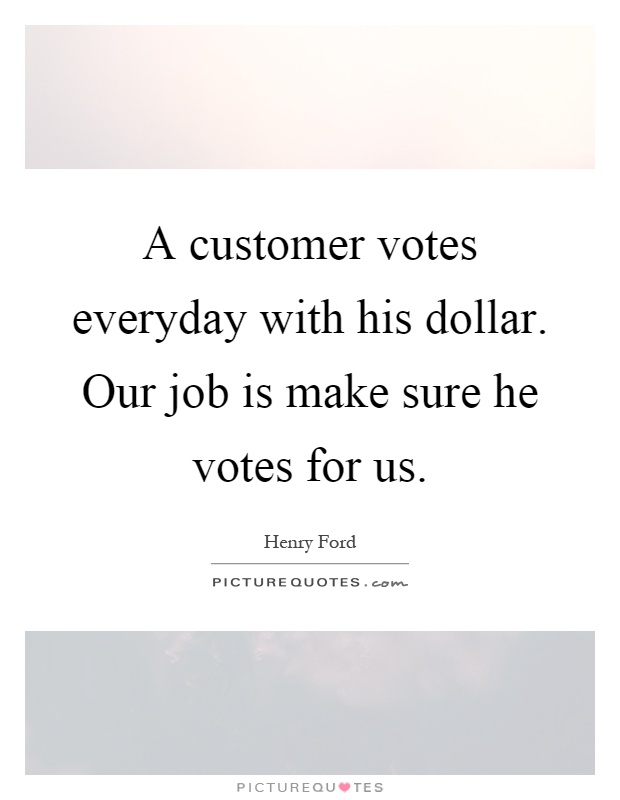 A customer votes everyday with his dollar. Our job is make sure he votes for us Picture Quote #1