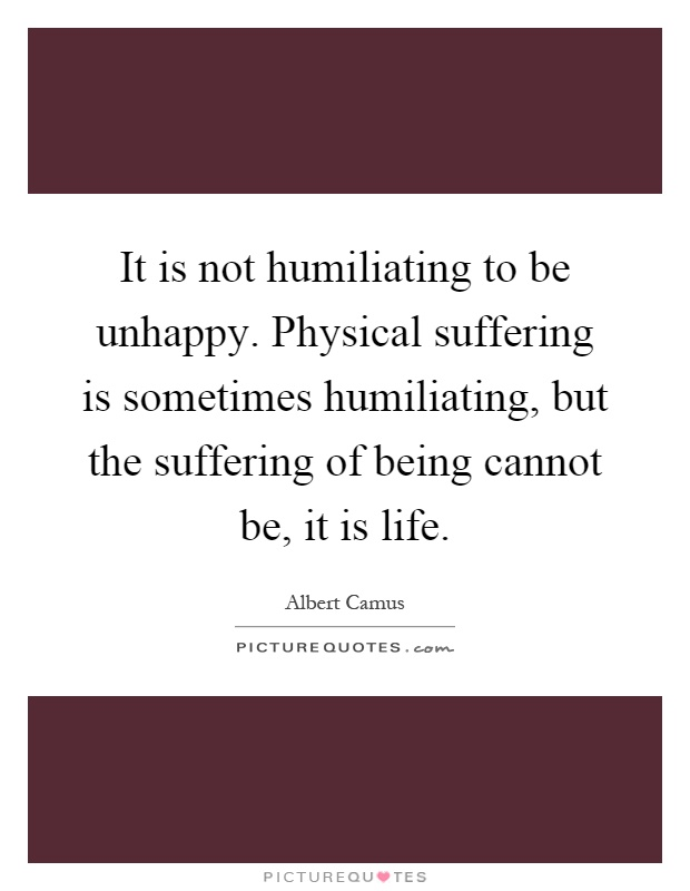 It is not humiliating to be unhappy. Physical suffering is sometimes humiliating, but the suffering of being cannot be, it is life Picture Quote #1