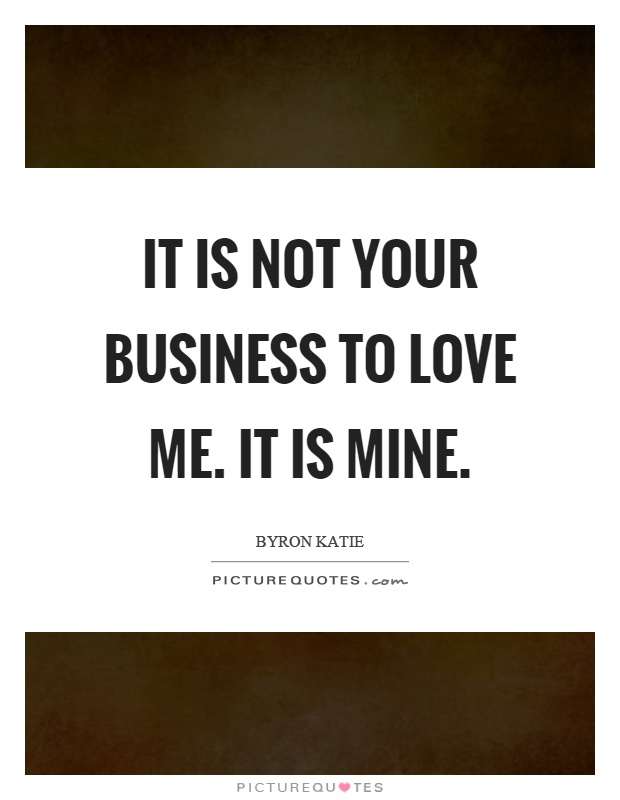 It is not your business to love me. It is mine Picture Quote #1