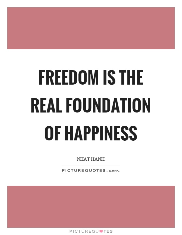 Freedom is the real foundation of happiness Picture Quote #1