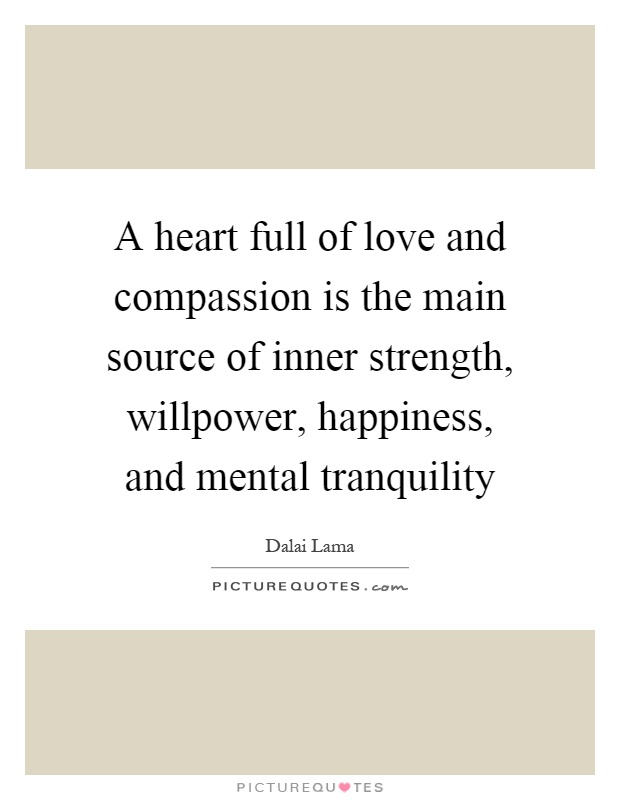 A heart full of love and compassion is the main source of inner strength, willpower, happiness, and mental tranquility Picture Quote #1