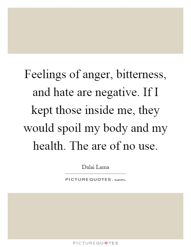 Feelings of anger, bitterness, and hate are negative. If I kept those inside me, they would spoil my body and my health. The are of no use Picture Quote #1