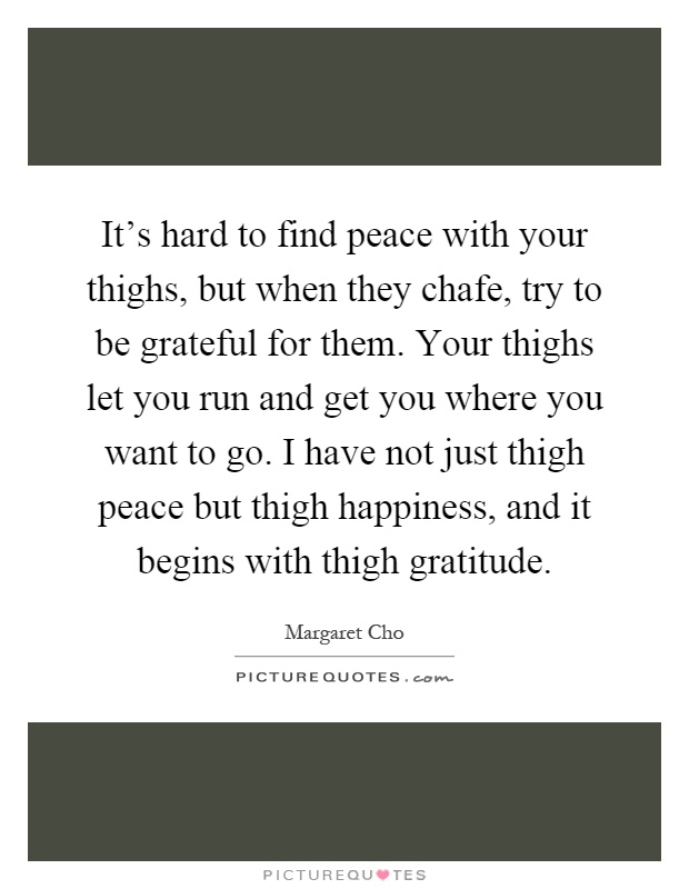It's hard to find peace with your thighs, but when they chafe, try to be grateful for them. Your thighs let you run and get you where you want to go. I have not just thigh peace but thigh happiness, and it begins with thigh gratitude Picture Quote #1
