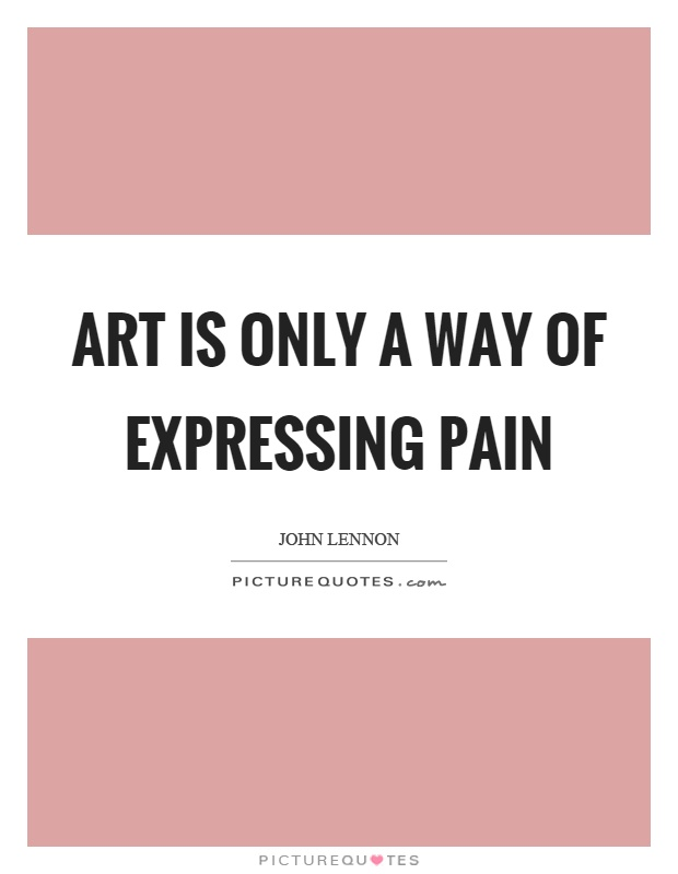 Art is only a way of expressing pain Picture Quote #1