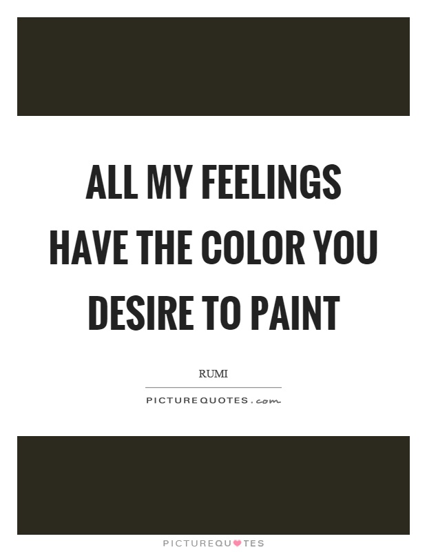 All my feelings have the color you desire to paint Picture Quote #1