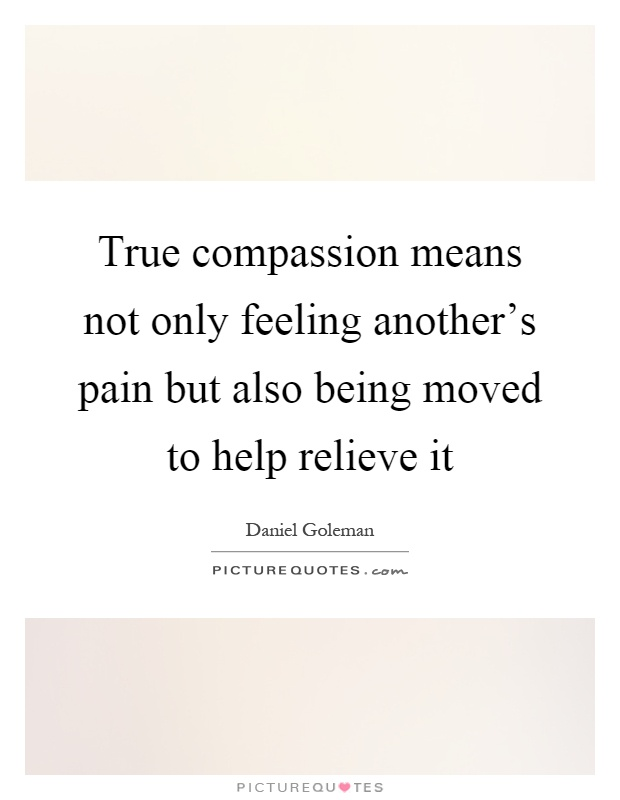 True compassion means not only feeling another's pain but also being moved to help relieve it Picture Quote #1