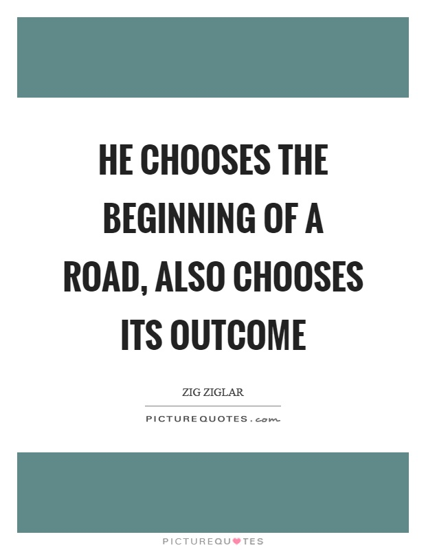 He chooses the beginning of a road, also chooses its outcome Picture Quote #1