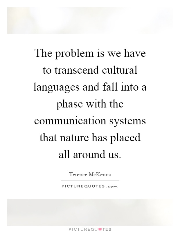 The problem is we have to transcend cultural languages and fall into a phase with the communication systems that nature has placed all around us Picture Quote #1