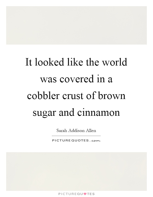It looked like the world was covered in a cobbler crust of brown sugar and cinnamon Picture Quote #1