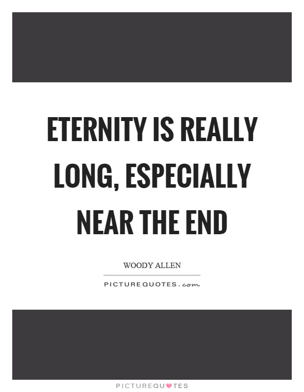 Eternity is really long, especially near the end Picture Quote #1