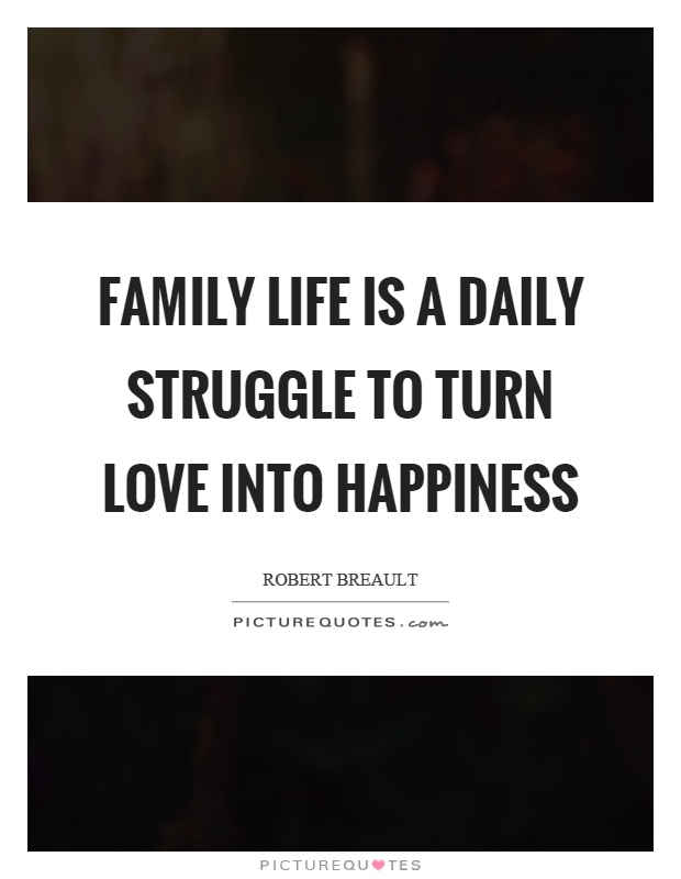 Family Life Is A Daily Struggle To Turn Love Into Happiness Picture Quote #1