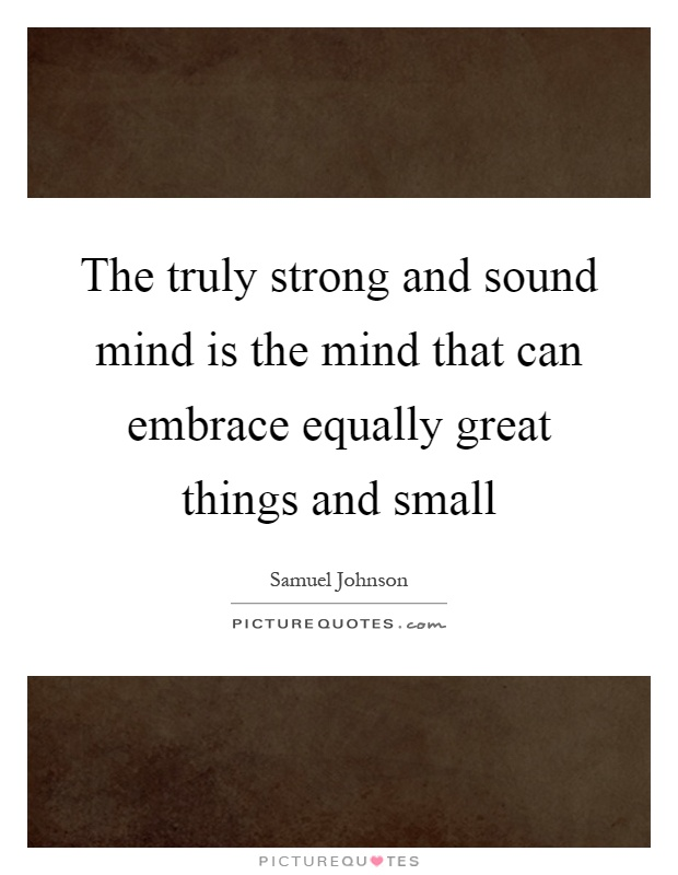 The truly strong and sound mind is the mind that can embrace equally great things and small Picture Quote #1