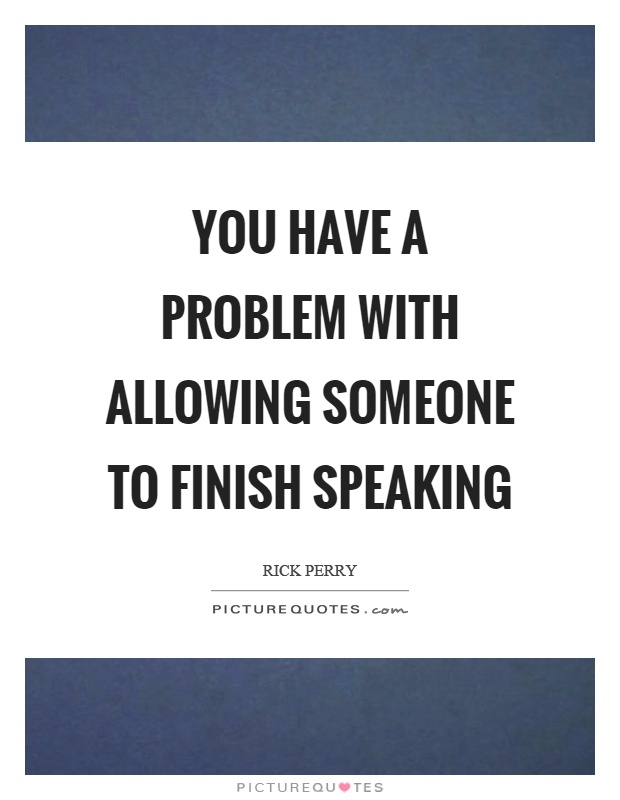 You have a problem with allowing someone to finish speaking Picture Quote #1
