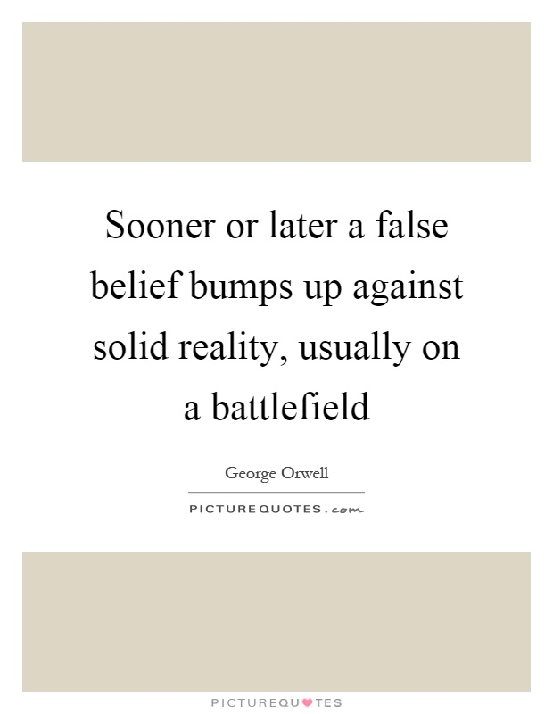 Sooner or later a false belief bumps up against solid reality, usually on a battlefield Picture Quote #1