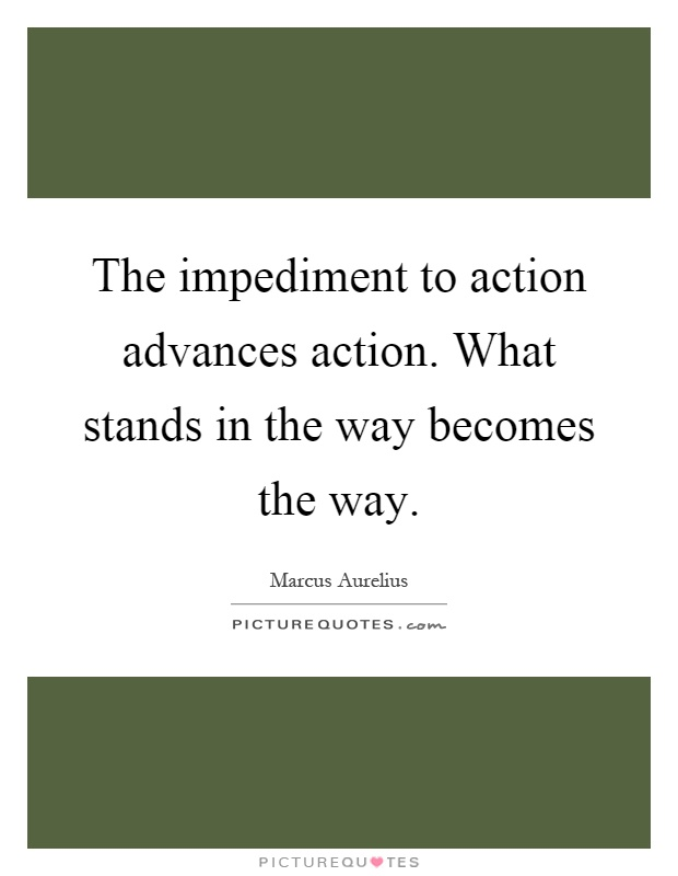 The impediment to action advances action. What stands in the way becomes the way Picture Quote #1