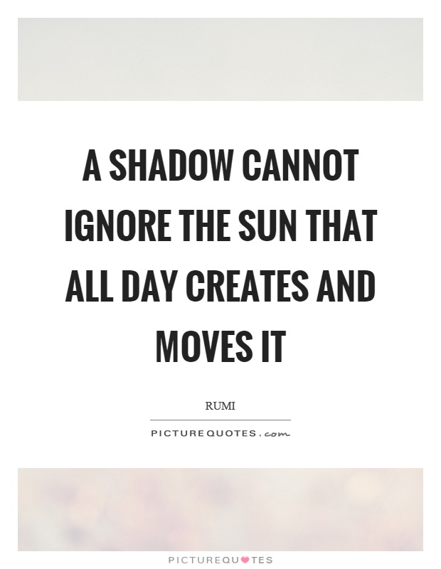 A Shadow Cannot Ignore The Sun That All Day Creates And Moves It