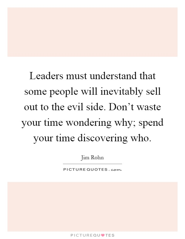 Leaders must understand that some people will inevitably sell out to the evil side. Don't waste your time wondering why; spend your time discovering who Picture Quote #1