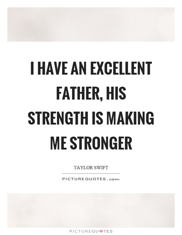 I have an excellent father, his strength is making me stronger Picture Quote #1