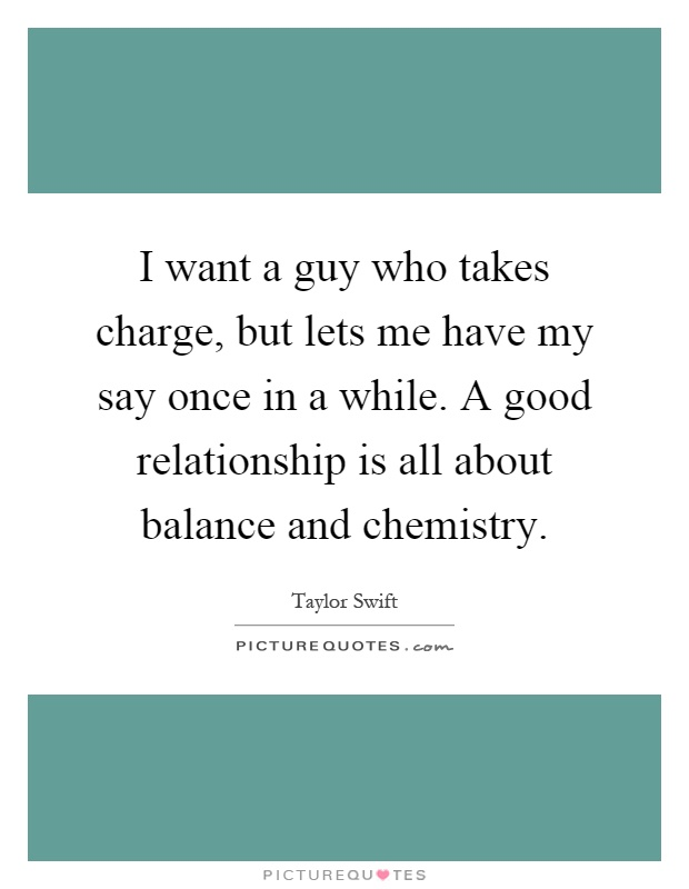 I want a guy who takes charge, but lets me have my say once in a while. A good relationship is all about balance and chemistry Picture Quote #1