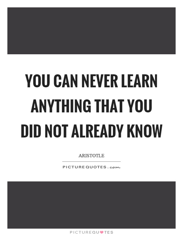 You can never learn anything that you did not already know Picture Quote #1