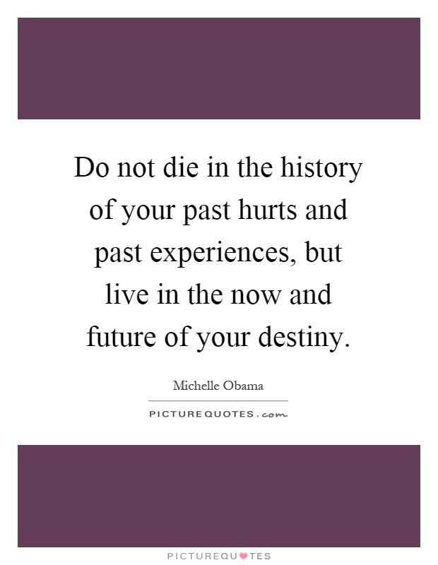 Do not die in the history of your past hurts and past experiences, but live in the now and future of your destiny Picture Quote #1