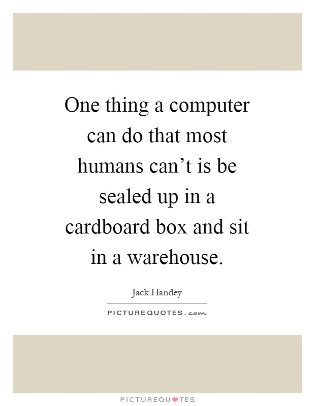 One thing a computer can do that most humans can't is be sealed up in a cardboard box and sit in a warehouse Picture Quote #1