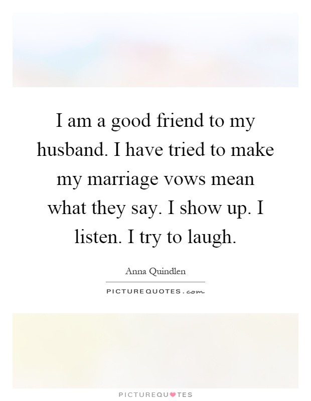 I am a good friend to my husband. I have tried to make my marriage vows mean what they say. I show up. I listen. I try to laugh Picture Quote #1