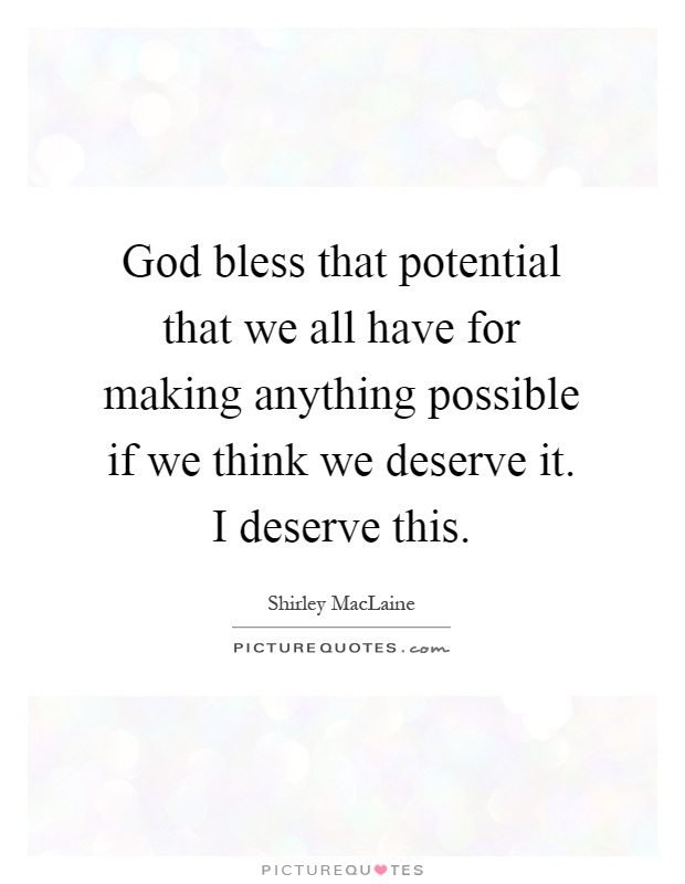 God bless that potential that we all have for making anything possible if we think we deserve it. I deserve this Picture Quote #1