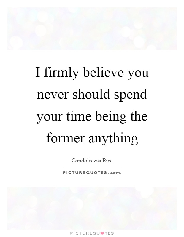 I firmly believe you never should spend your time being the former anything Picture Quote #1