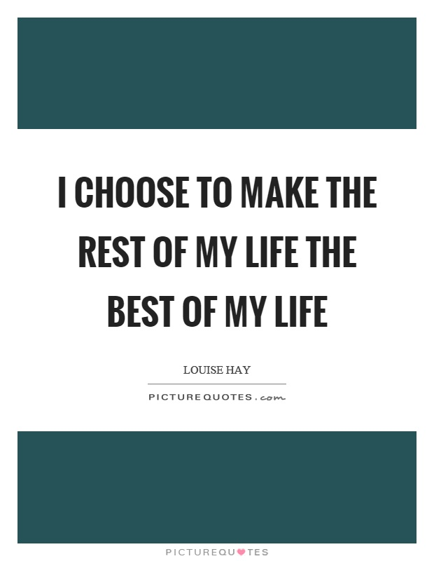 I choose to make the rest of my life the best of my life  Picture Quotes