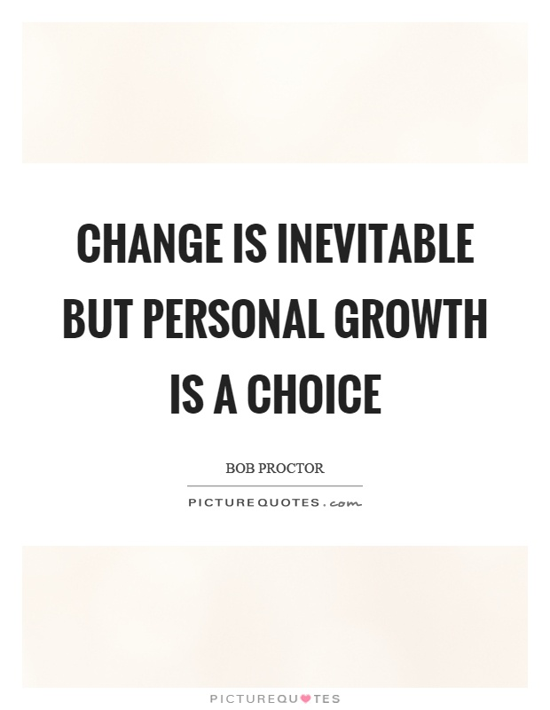 Change is inevitable but personal growth is a choice ...