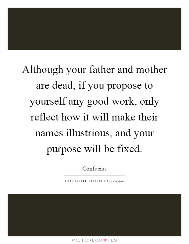 Although your father and mother are dead, if you propose to yourself any good work, only reflect how it will make their names illustrious, and your purpose will be fixed Picture Quote #1