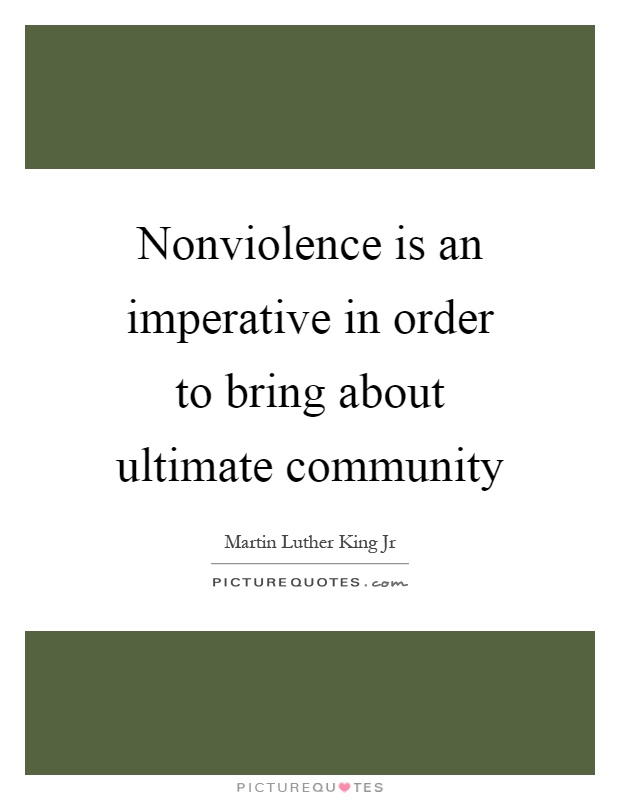 Nonviolence is an imperative in order to bring about ultimate community Picture Quote #1