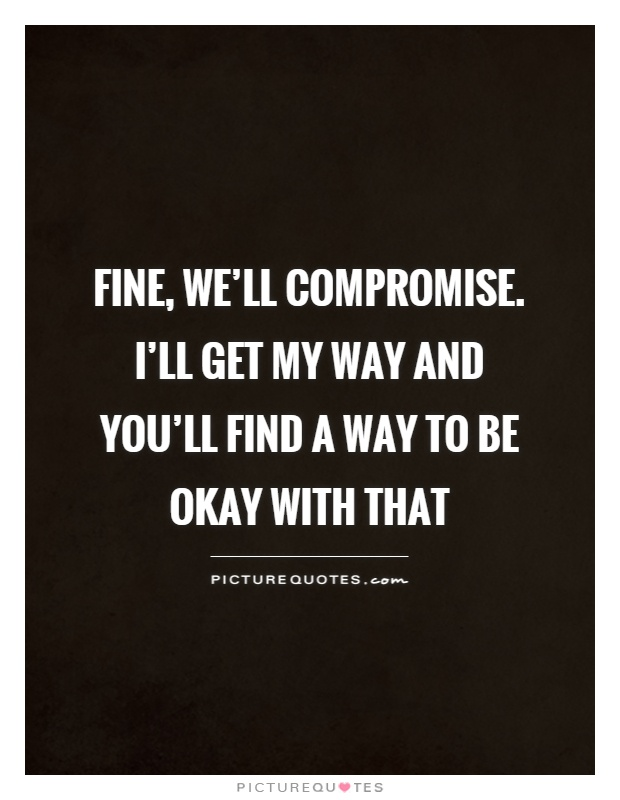 Fine, we'll compromise. I'll get my way and you'll find a way to be okay with that Picture Quote #1
