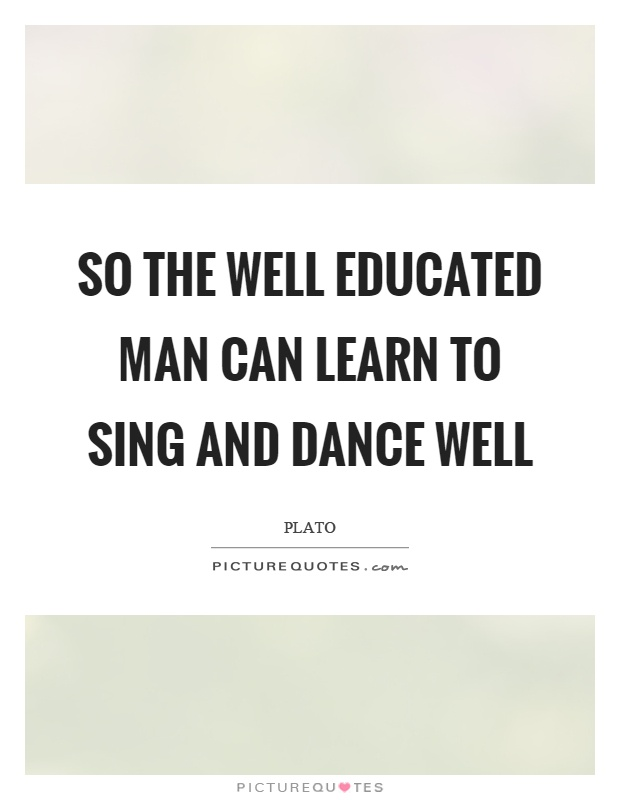 So the well educated man can learn to sing and dance well Picture Quote #1