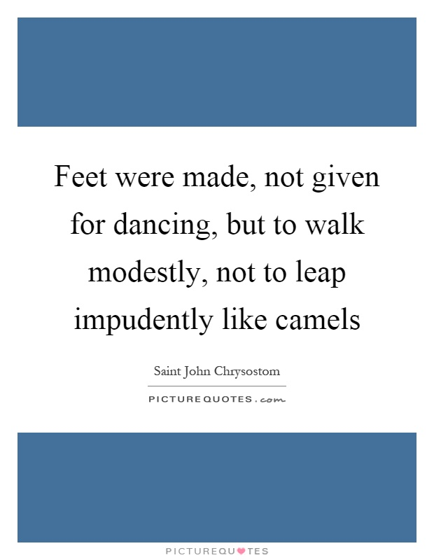Feet were made, not given for dancing, but to walk modestly, not to leap impudently like camels Picture Quote #1