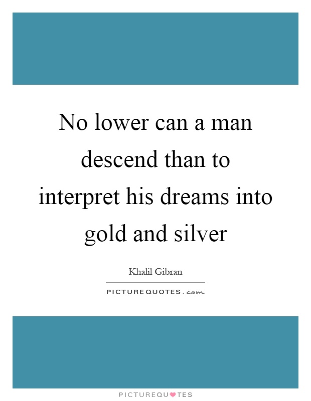 No lower can a man descend than to interpret his dreams into gold and silver Picture Quote #1