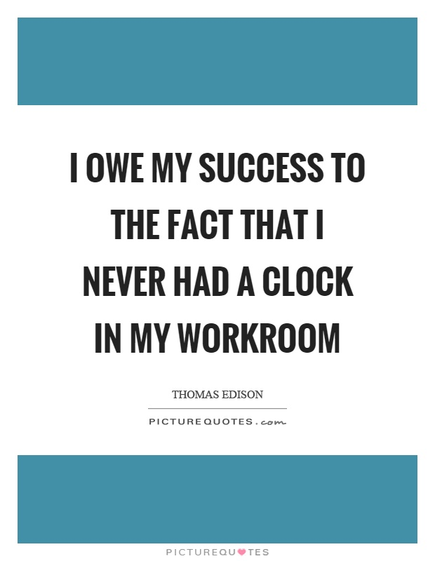 I owe my success to the fact that I never had a clock in my workroom Picture Quote #1