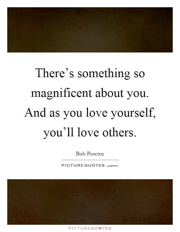 There's something so magnificent about you. And as you love yourself, you'll love others Picture Quote #1