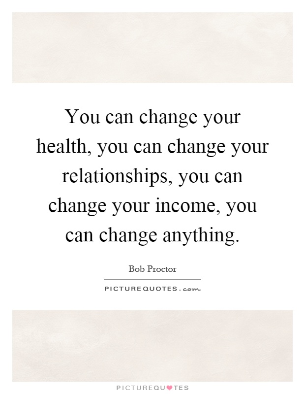 You can change your health, you can change your relationships, you can change your income, you can change anything Picture Quote #1