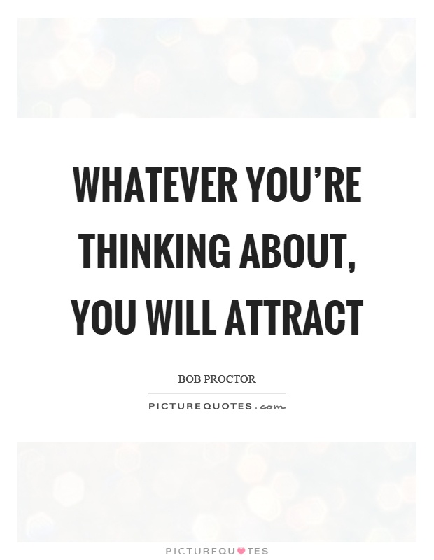Whatever you're thinking about, you will attract Picture Quote #1