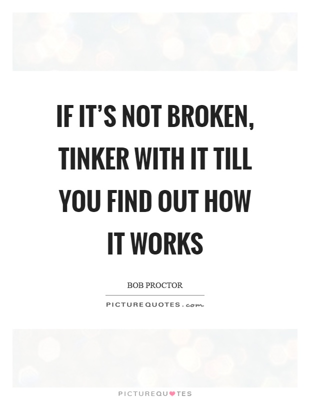 If it's not broken, tinker with it till you find out how it works Picture Quote #1