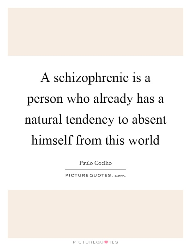 A schizophrenic is a person who already has a natural tendency to absent himself from this world Picture Quote #1
