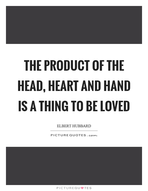 The product of the head, heart and hand is a thing to be loved Picture Quote #1