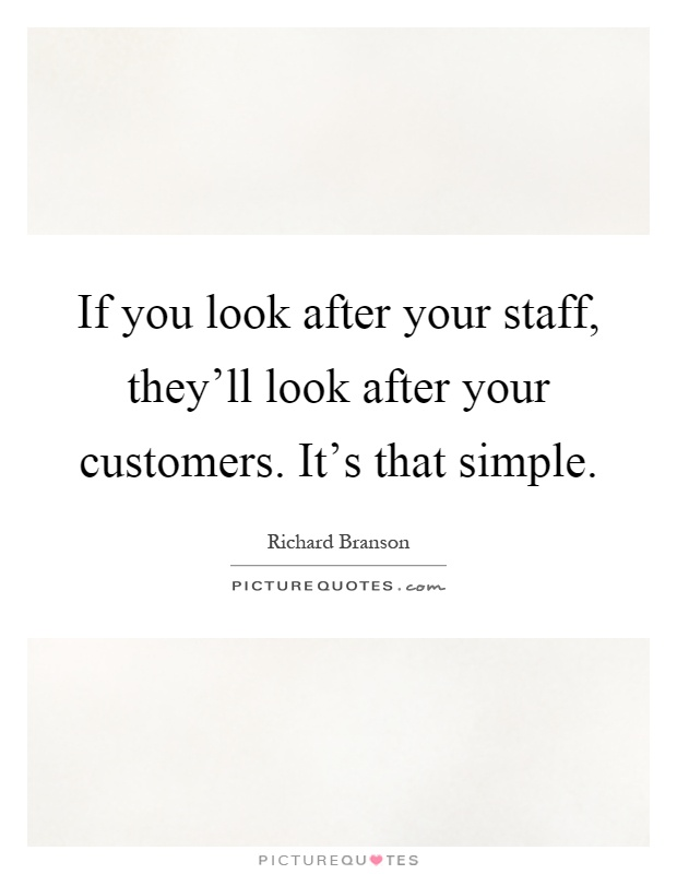 If you look after your staff, they'll look after your customers. It's that simple Picture Quote #1