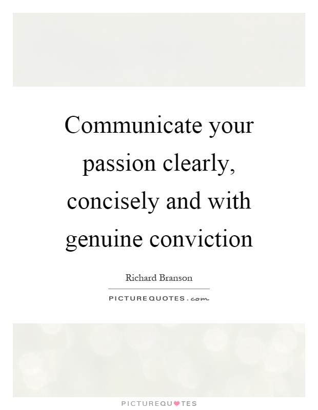 Communicate your passion clearly, concisely and with genuine conviction Picture Quote #1