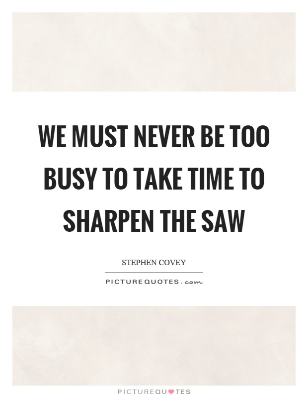 We must never be too busy to take time to sharpen the saw Picture Quote #1