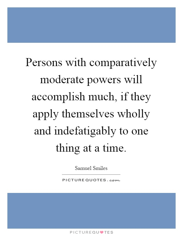 Persons with comparatively moderate powers will accomplish much, if they apply themselves wholly and indefatigably to one thing at a time Picture Quote #1