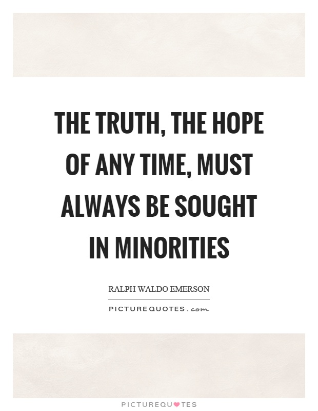The truth, the hope of any time, must always be sought in minorities Picture Quote #1